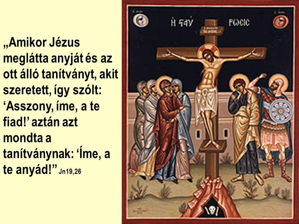 """""""Amikor Jézus meglátta anyját és az ott álló tanítványt, akit szeretett, így szólt: 'Asszony, íme, a te fiad!' aztán azt mondta a tanítványnak: 'Íme, a te anyád! Jn19,26"""