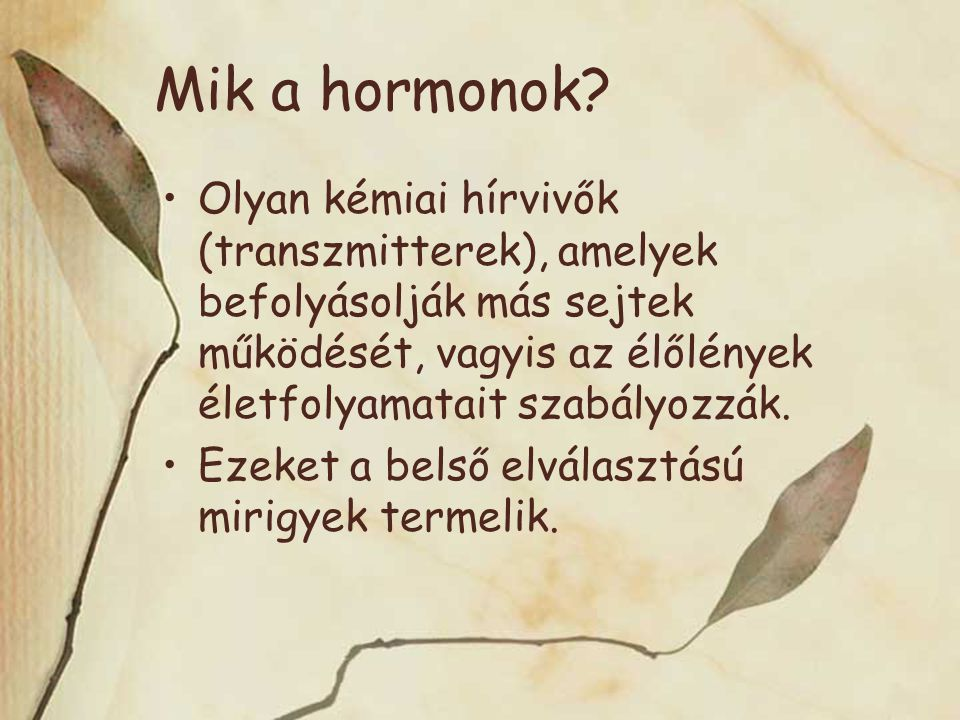 Mik a hormonok Olyan kémiai hírvivők (transzmitterek), amelyek befolyásolják más sejtek működését, vagyis az élőlények életfolyamatait szabályozzák.
