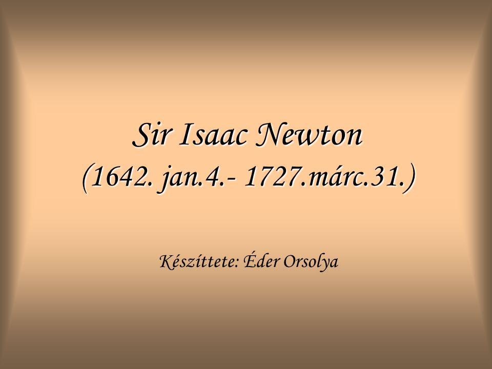 Sir Isaac Newton (1642. jan.4.- 1727.márc.31.)