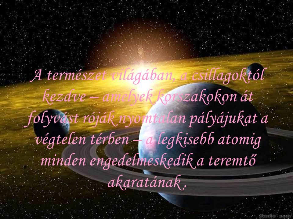A természet világában, a csillagoktól kezdve – amelyek korszakokon át folyvást róják nyomtalan pályájukat a végtelen térben – a legkisebb atomig minden engedelmeskedik a teremtő akaratának .