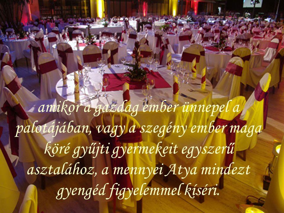 amikor a gazdag ember ünnepel a palotájában, vagy a szegény ember maga köré gyűjti gyermekeit egyszerű asztalához, a mennyei Atya mindezt gyengéd figyelemmel kíséri.