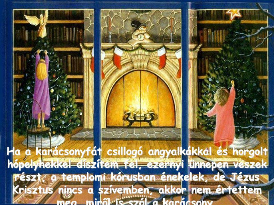 Ha a karácsonyfát csillogó angyalkákkal és horgolt hópelyhekkel díszítem fel, ezernyi ünnepen veszek részt, a templomi kórusban énekelek, de Jézus Krisztus nincs a szívemben, akkor nem értettem meg, miről is szól a karácsony.
