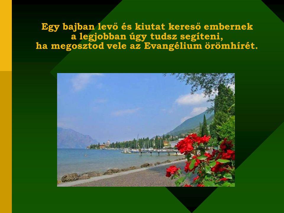 Egy bajban levő és kiutat kereső embernek a legjobban úgy tudsz segíteni, ha megosztod vele az Evangélium örömhírét.