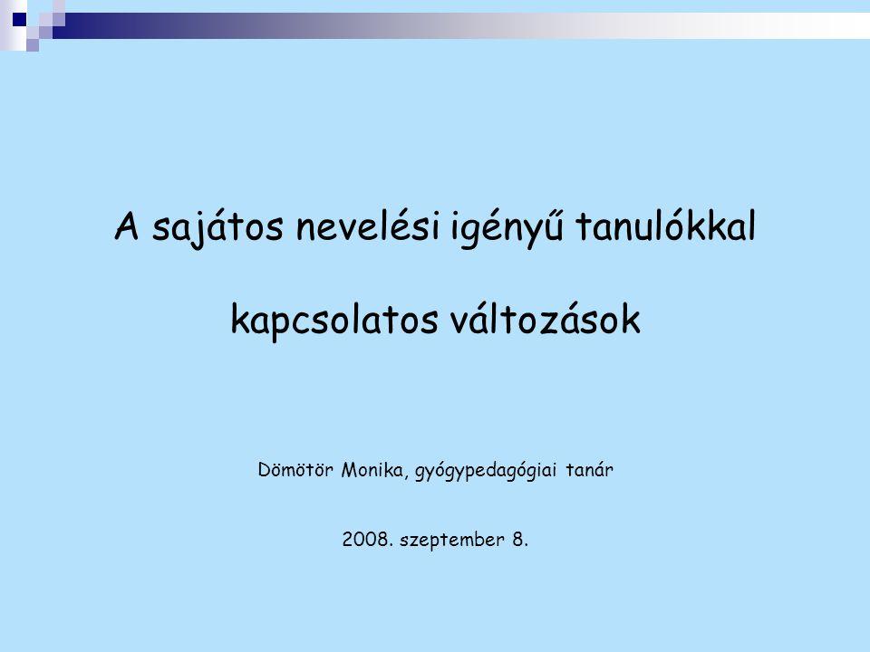 A sajátos nevelési igényű tanulókkal kapcsolatos változások Dömötör Monika, gyógypedagógiai tanár 2008.