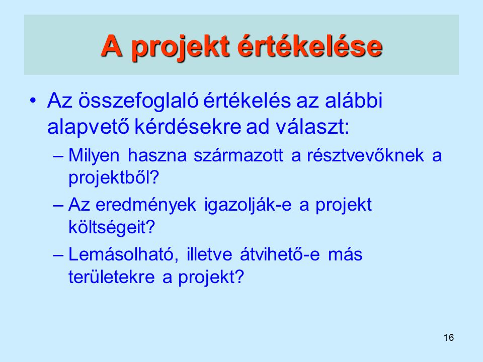 A projekt értékelése Az összefoglaló értékelés az alábbi alapvető kérdésekre ad választ: Milyen haszna származott a résztvevőknek a projektből
