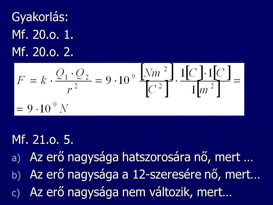 Gyakorlás: Mf. 20.o. 1. Mf. 20.o. 2. Mf. 21.o. 5. Az erő nagysága hatszorosára nő, mert … Az erő nagysága a 12-szeresére nő, mert…