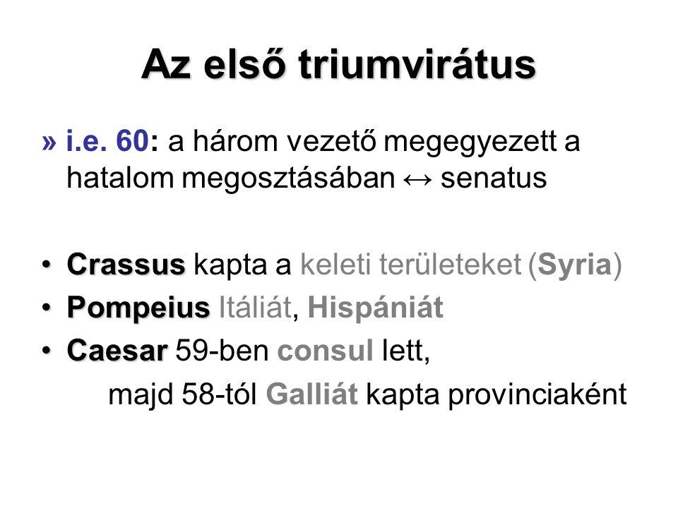Az első triumvirátus » i.e. 60: a három vezető megegyezett a hatalom megosztásában ↔ senatus. Crassus kapta a keleti területeket (Syria)