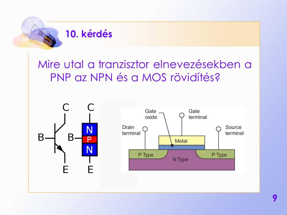 10. kérdés Mire utal a tranzisztor elnevezésekben a PNP az NPN és a MOS rövidítés