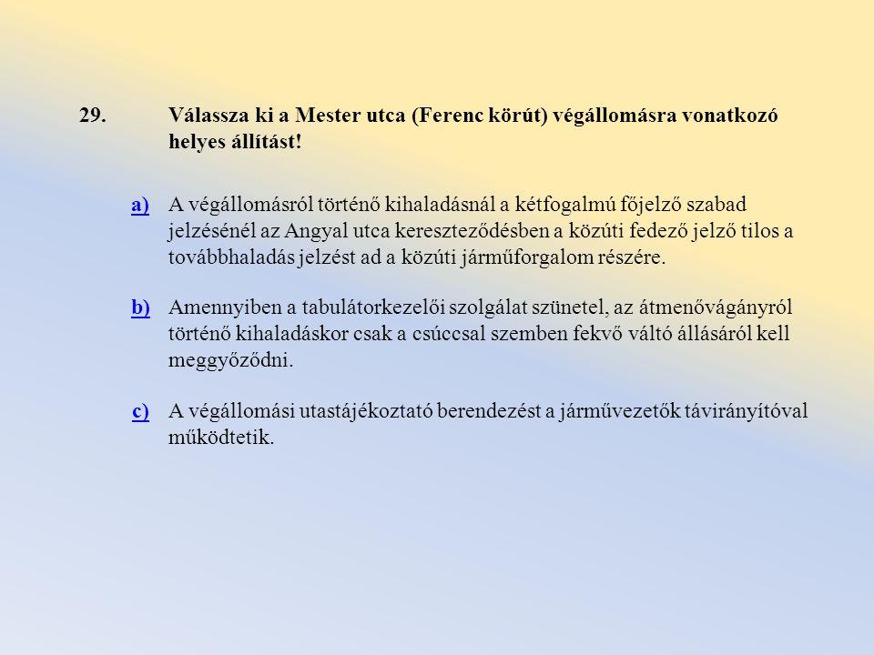 29. Válassza ki a Mester utca (Ferenc körút) végállomásra vonatkozó helyes állítást! a)