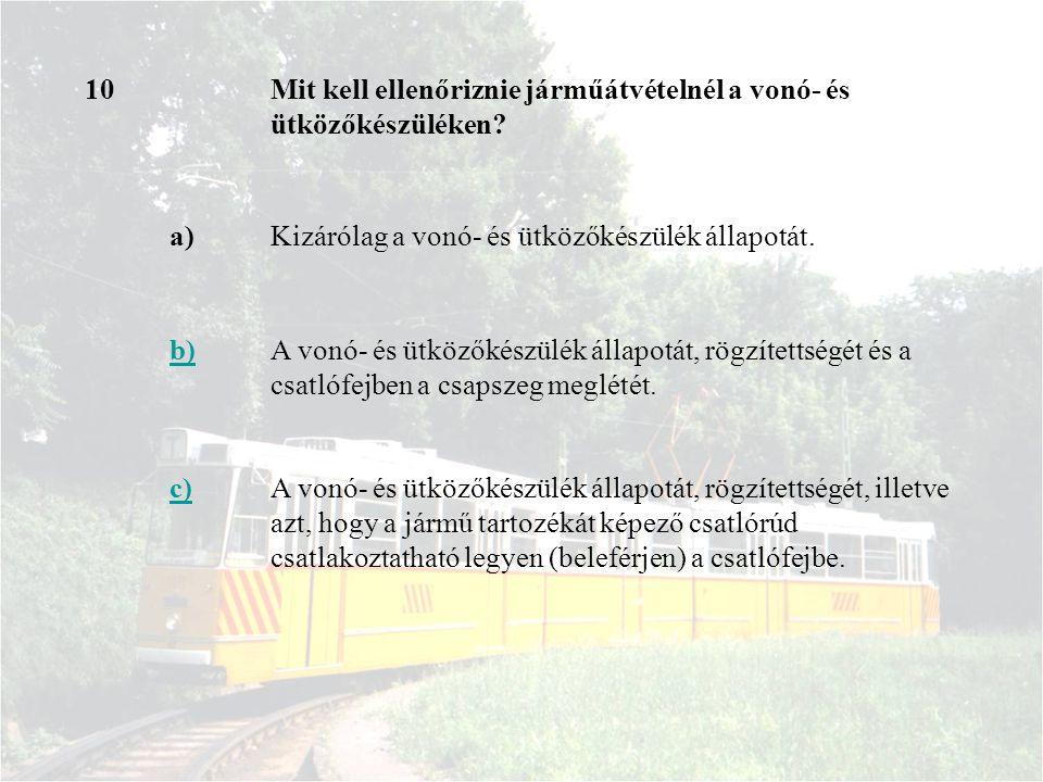 10 Mit kell ellenőriznie járműátvételnél a vonó- és ütközőkészüléken a) Kizárólag a vonó- és ütközőkészülék állapotát.