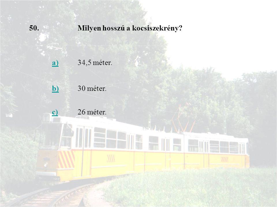 50. Milyen hosszú a kocsiszekrény a) 34,5 méter. b) 30 méter. c) 26 méter.
