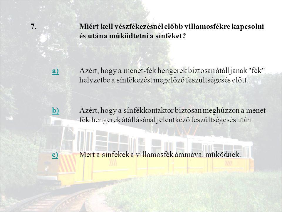 7. Miért kell vészfékezésnél előbb villamosfékre kapcsolni és utána működtetni a sínféket a)