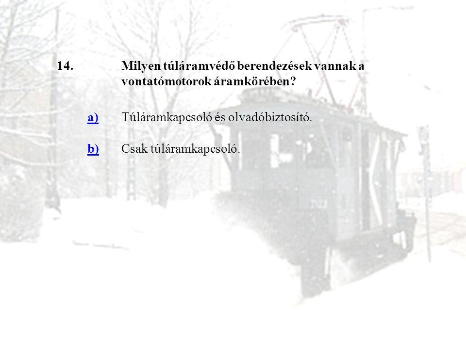 14. Milyen túláramvédő berendezések vannak a vontatómotorok áramkörében a) Túláramkapcsoló és olvadóbiztosító.