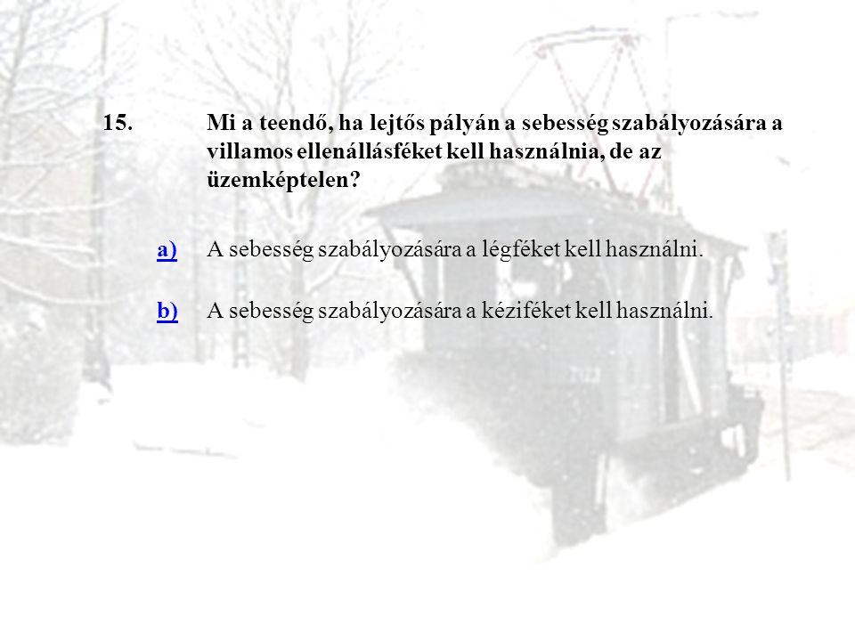 15. Mi a teendő, ha lejtős pályán a sebesség szabályozására a villamos ellenállásféket kell használnia, de az üzemképtelen