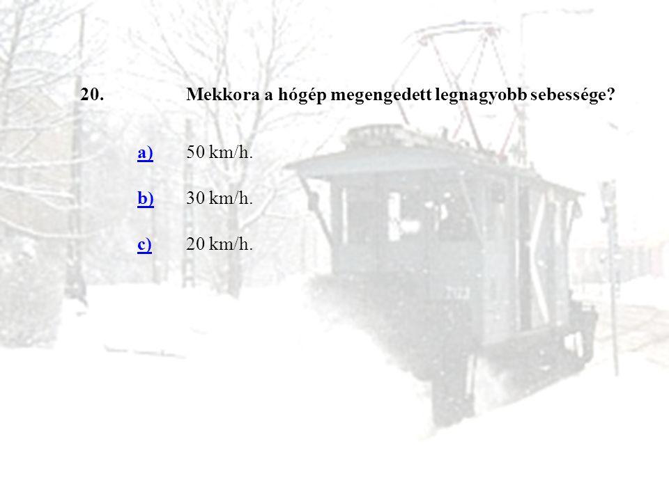 20. Mekkora a hógép megengedett legnagyobb sebessége a) 50 km/h. b) 30 km/h. c) 20 km/h.