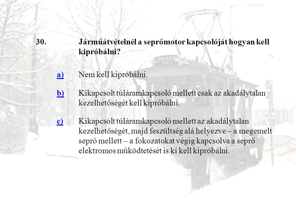 30. Járműátvételnél a seprőmotor kapcsolóját hogyan kell kipróbálni a) Nem kell kipróbálni. b)