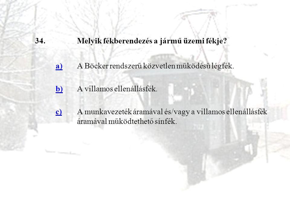 34. Melyik fékberendezés a jármű üzemi fékje a) A Böcker rendszerű közvetlen működésű légfék. b)