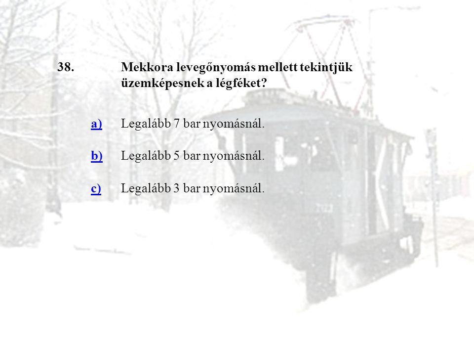 38. Mekkora levegőnyomás mellett tekintjük üzemképesnek a légféket a) Legalább 7 bar nyomásnál.