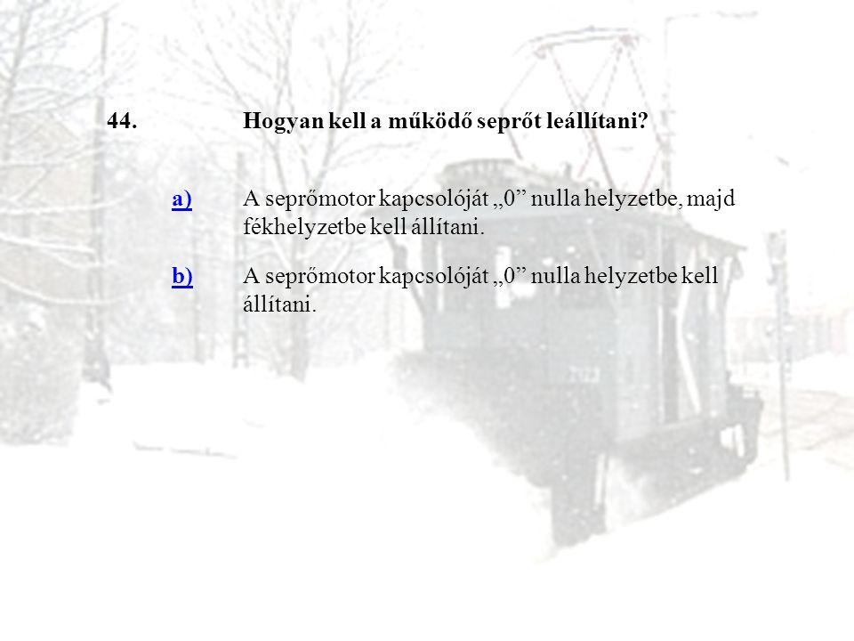 """44. Hogyan kell a működő seprőt leállítani a) A seprőmotor kapcsolóját """"0 nulla helyzetbe, majd fékhelyzetbe kell állítani."""