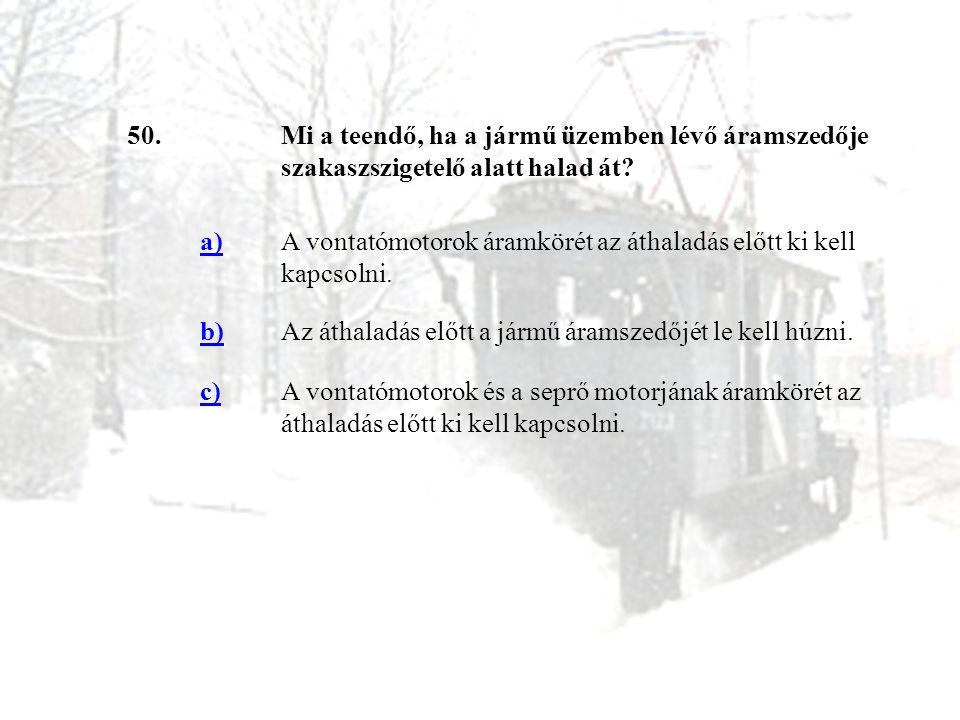 50. Mi a teendő, ha a jármű üzemben lévő áramszedője szakaszszigetelő alatt halad át a)