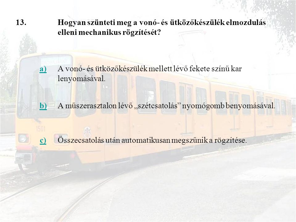 13. Hogyan szünteti meg a vonó- és ütközőkészülék elmozdulás elleni mechanikus rögzítését a)