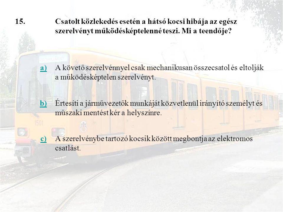15. Csatolt közlekedés esetén a hátsó kocsi hibája az egész szerelvényt működésképtelenné teszi. Mi a teendője