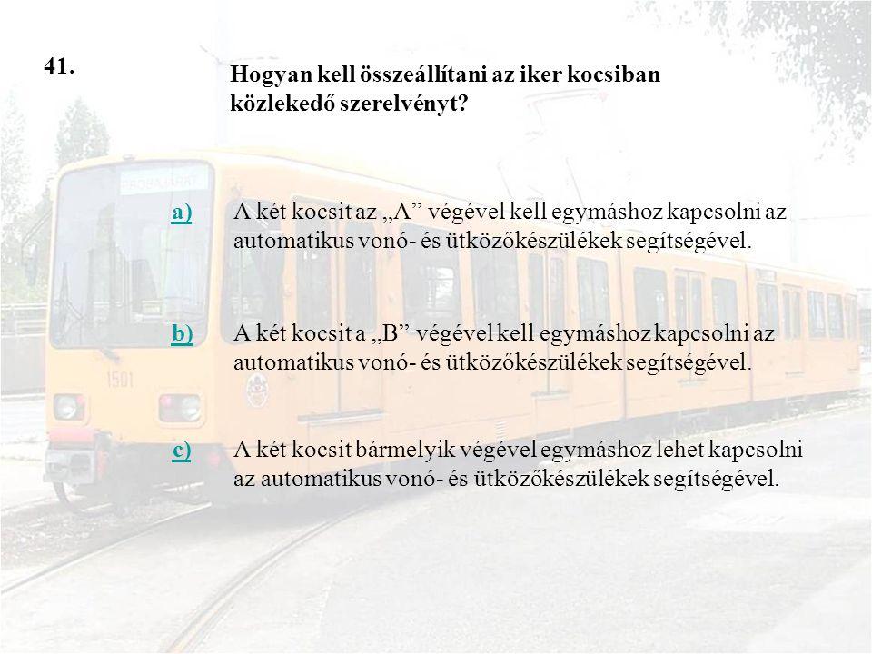 41. Hogyan kell összeállítani az iker kocsiban közlekedő szerelvényt a)