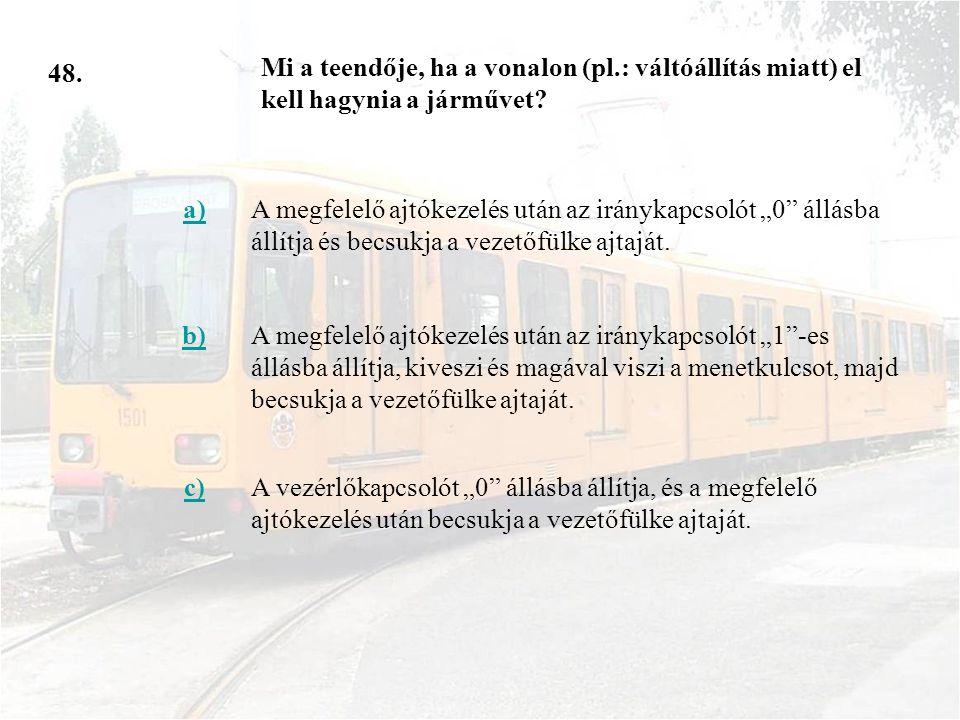 48. Mi a teendője, ha a vonalon (pl.: váltóállítás miatt) el kell hagynia a járművet a)