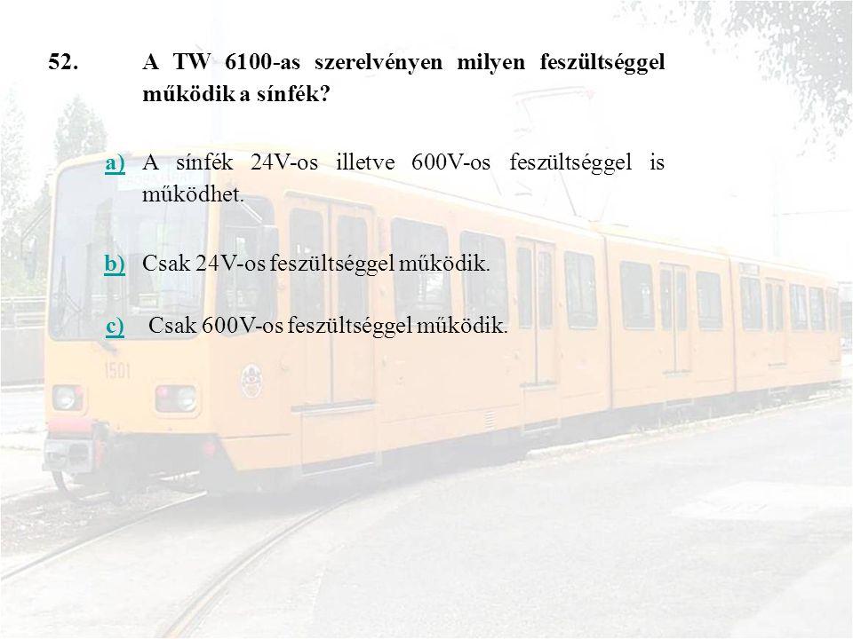 52. A TW 6100-as szerelvényen milyen feszültséggel működik a sínfék a) A sínfék 24V-os illetve 600V-os feszültséggel is működhet.