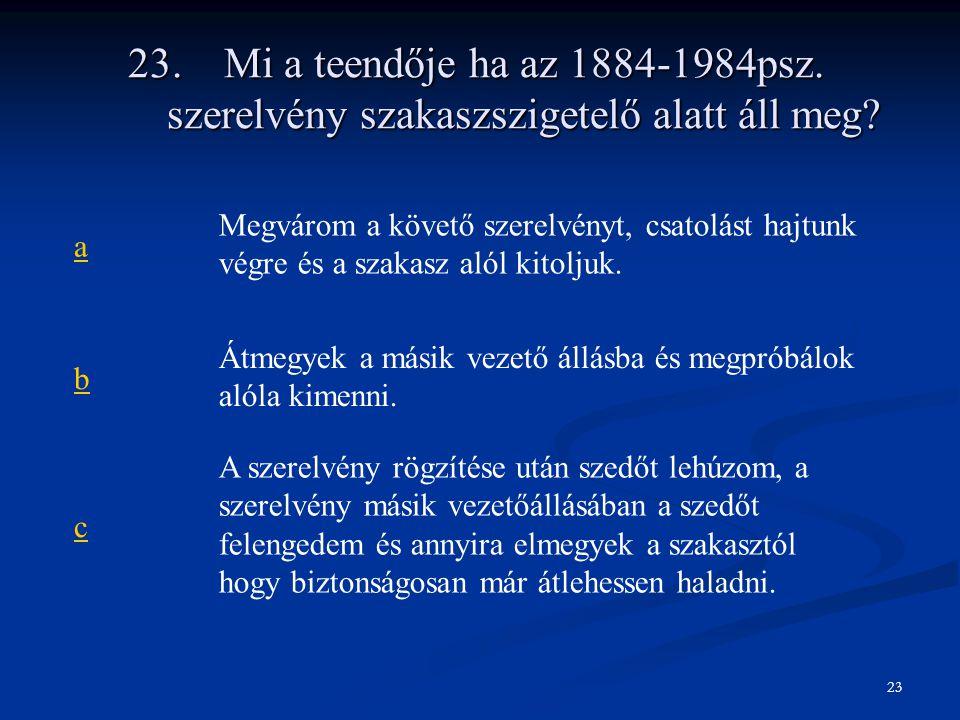 23. Mi a teendője ha az 1884-1984psz. szerelvény szakaszszigetelő alatt áll meg