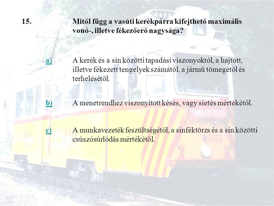 15. Mitől függ a vasúti kerékpárra kifejthető maximális vonó-, illetve fékezőerő nagysága a)