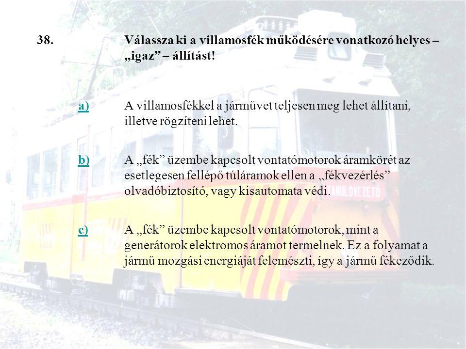 """38. Válassza ki a villamosfék működésére vonatkozó helyes – """"igaz – állítást! a)"""