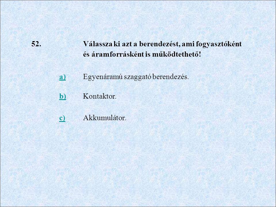 52. Válassza ki azt a berendezést, ami fogyasztóként és áramforrásként is működtethető! a) Egyenáramú szaggató berendezés.