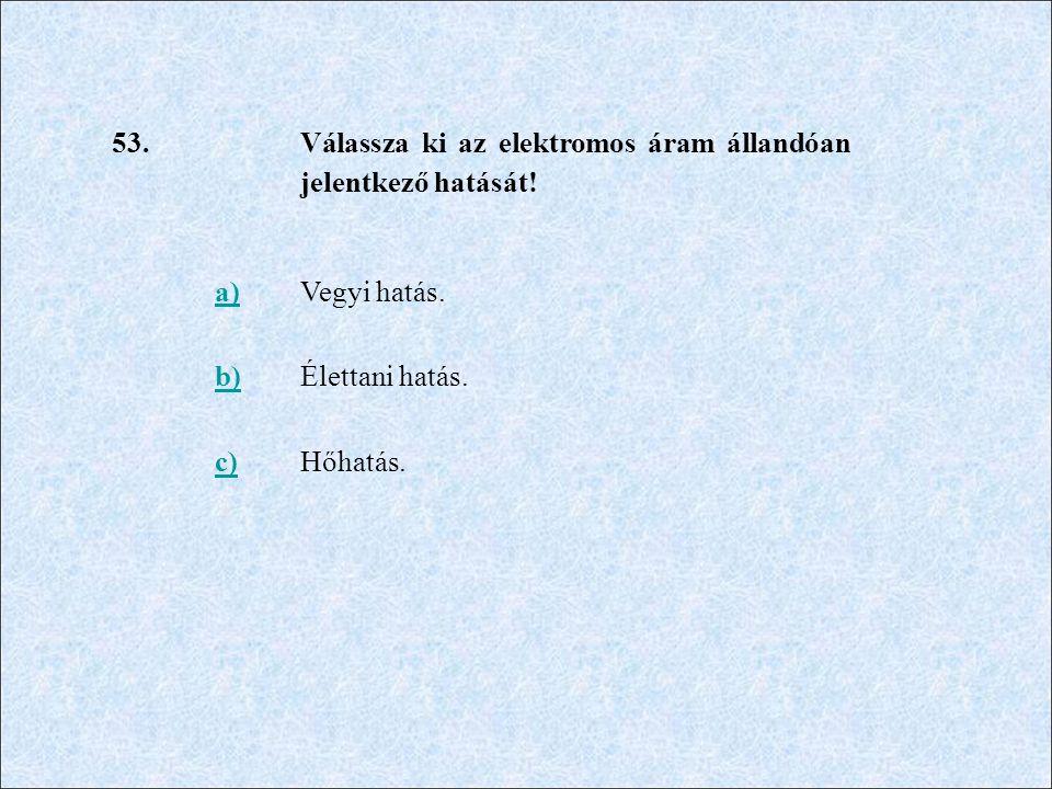 53. Válassza ki az elektromos áram állandóan jelentkező hatását! a) Vegyi hatás. b) Élettani hatás.