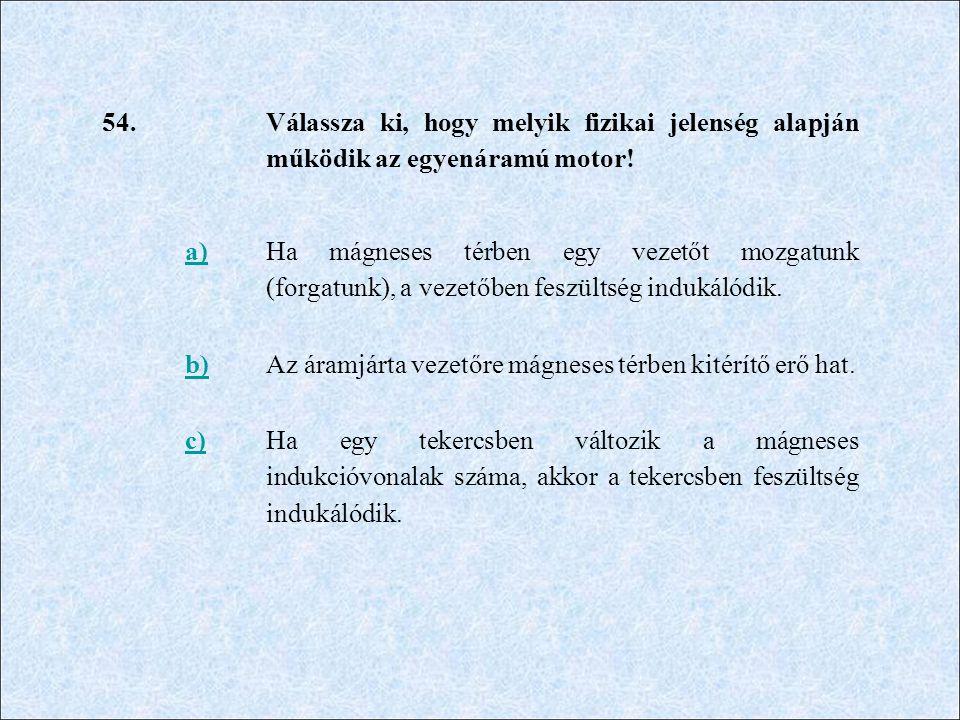 54. Válassza ki, hogy melyik fizikai jelenség alapján működik az egyenáramú motor! a)