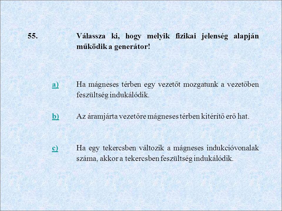 55. Válassza ki, hogy melyik fizikai jelenség alapján működik a generátor! a)