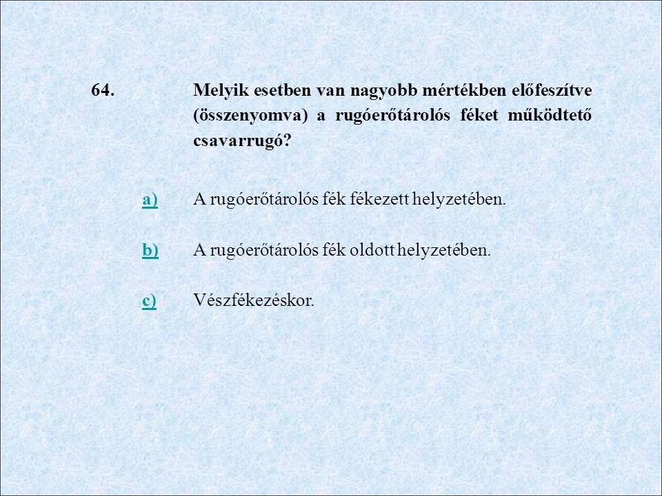 64. Melyik esetben van nagyobb mértékben előfeszítve (összenyomva) a rugóerőtárolós féket működtető csavarrugó