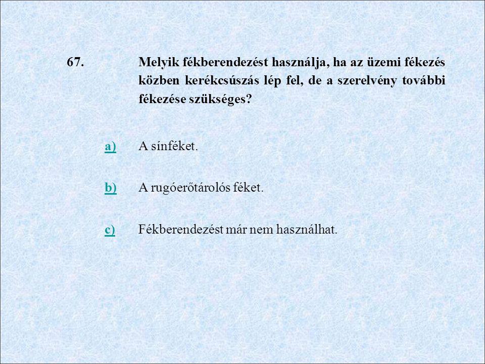 67. Melyik fékberendezést használja, ha az üzemi fékezés közben kerékcsúszás lép fel, de a szerelvény további fékezése szükséges