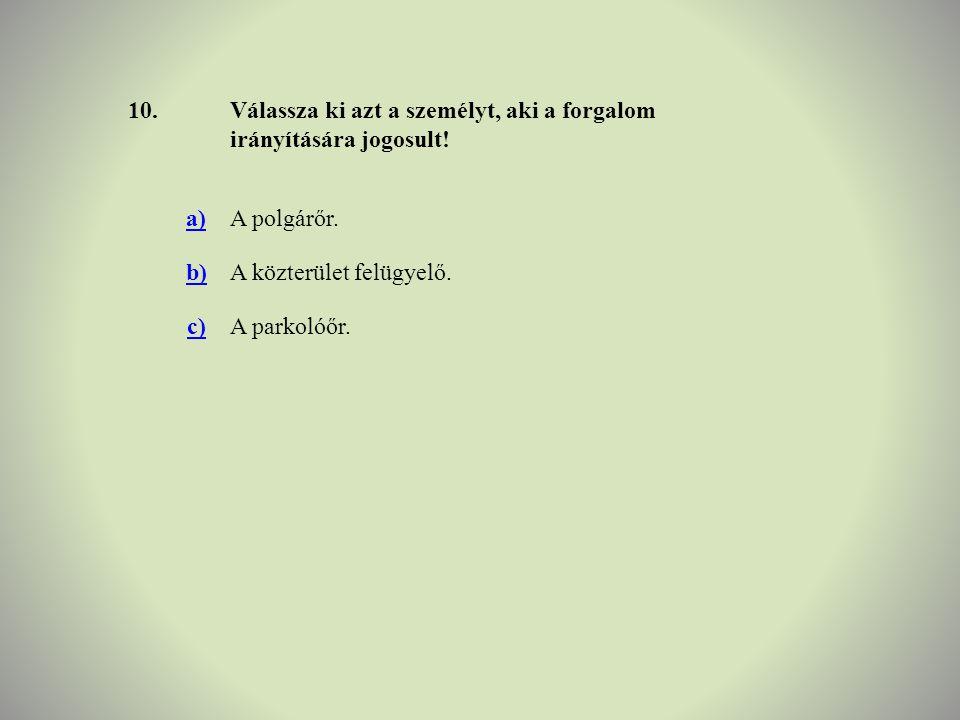 10. Válassza ki azt a személyt, aki a forgalom irányítására jogosult! a) A polgárőr. b) A közterület felügyelő.