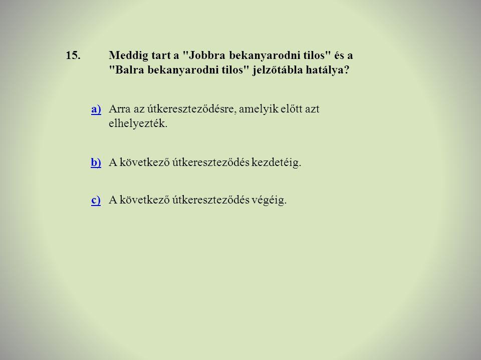 15. Meddig tart a Jobbra bekanyarodni tilos és a Balra bekanyarodni tilos jelzőtábla hatálya a)
