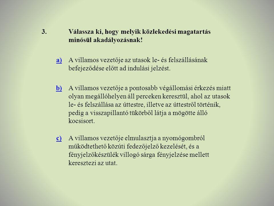 3. Válassza ki, hogy melyik közlekedési magatartás minősül akadályozásnak! a)