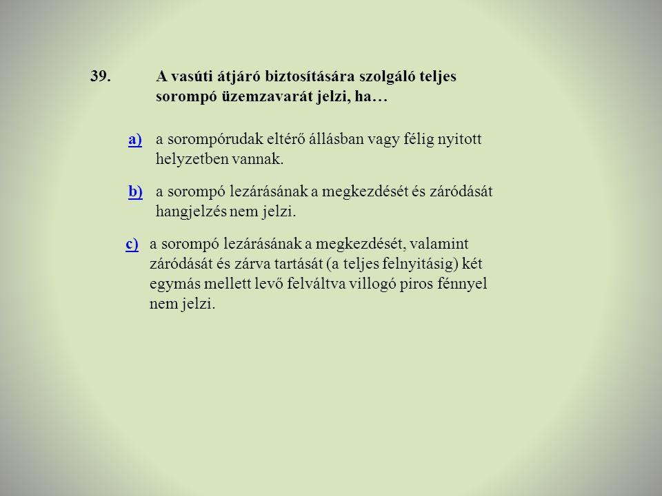 39. A vasúti átjáró biztosítására szolgáló teljes sorompó üzemzavarát jelzi, ha… a)