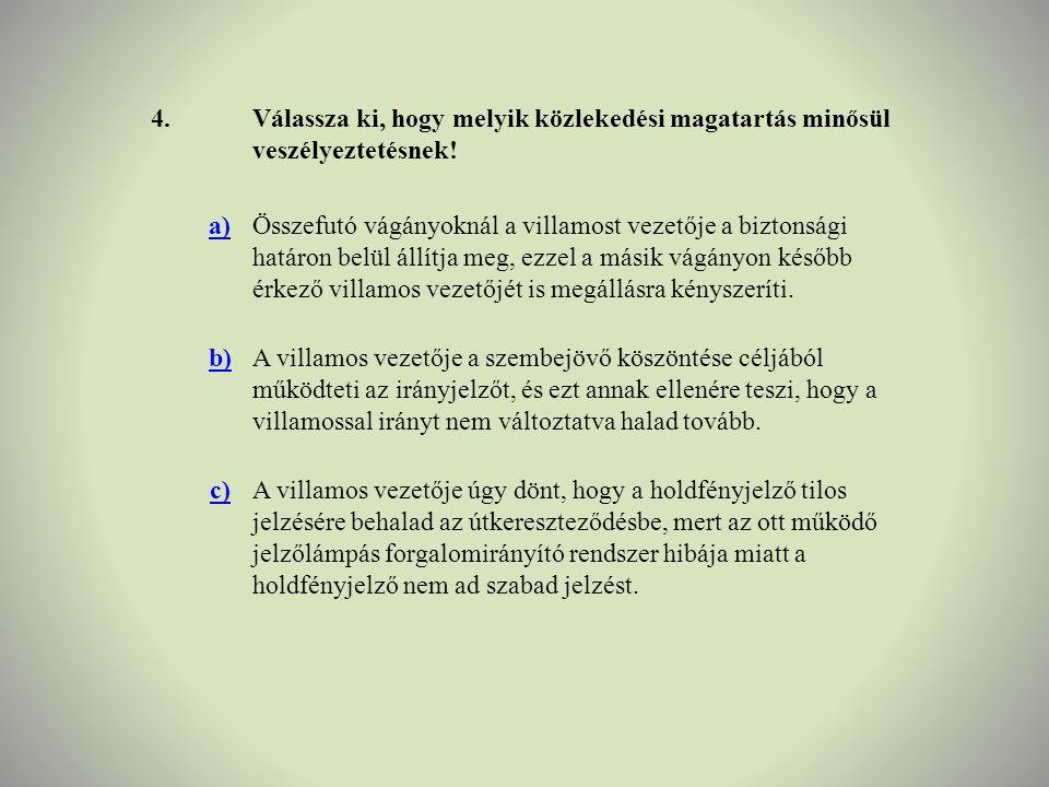 4. Válassza ki, hogy melyik közlekedési magatartás minősül veszélyeztetésnek! a)