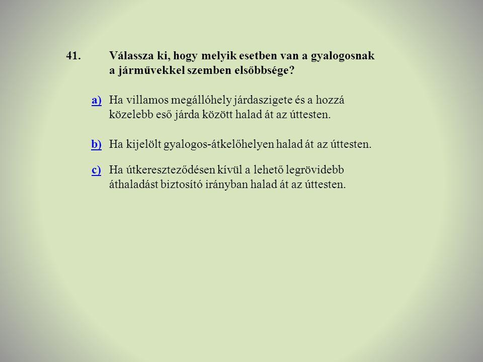 41. Válassza ki, hogy melyik esetben van a gyalogosnak a járművekkel szemben elsőbbsége a)
