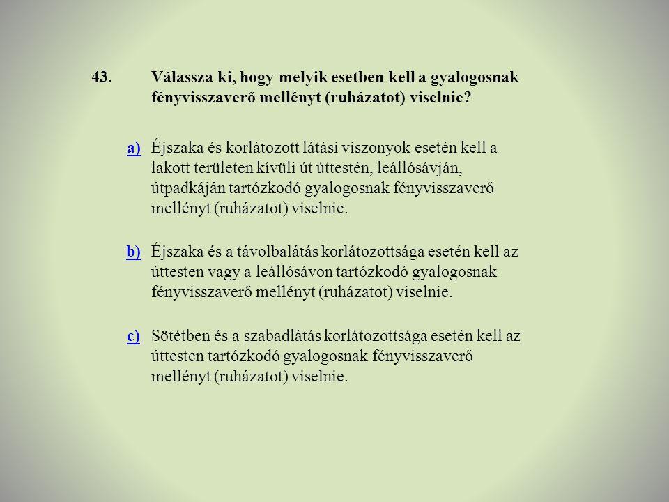 43. Válassza ki, hogy melyik esetben kell a gyalogosnak fényvisszaverő mellényt (ruházatot) viselnie