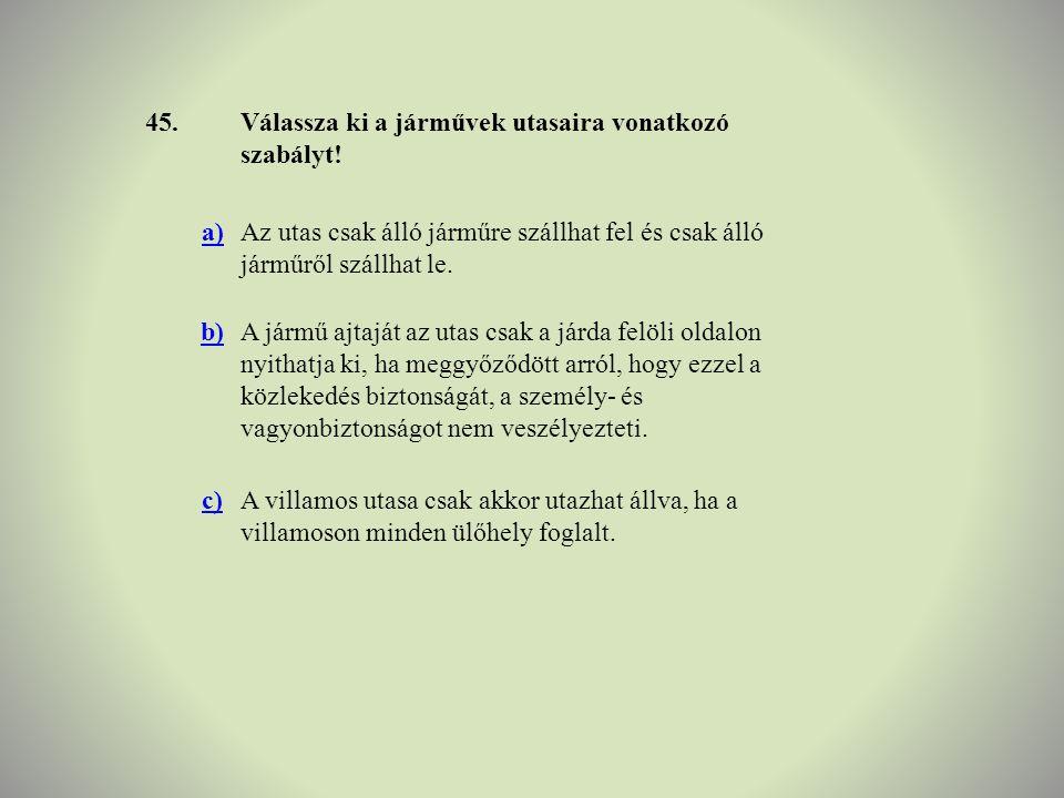 45. Válassza ki a járművek utasaira vonatkozó szabályt! a) Az utas csak álló járműre szállhat fel és csak álló járműről szállhat le.
