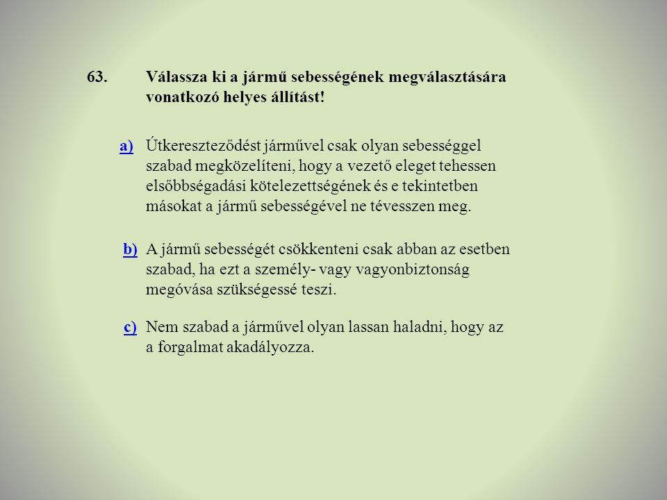 63. Válassza ki a jármű sebességének megválasztására vonatkozó helyes állítást! a)