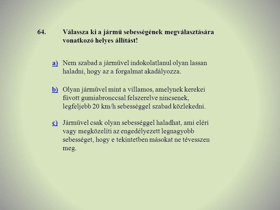 64. Válassza ki a jármű sebességének megválasztására vonatkozó helyes állítást! a)