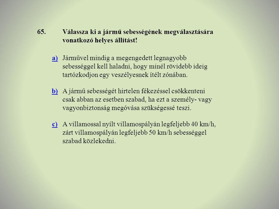 65. Válassza ki a jármű sebességének megválasztására vonatkozó helyes állítást! a)