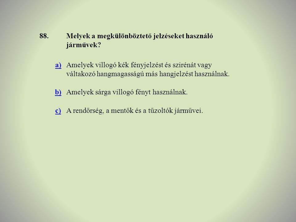 88. Melyek a megkülönböztető jelzéseket használó járművek a)
